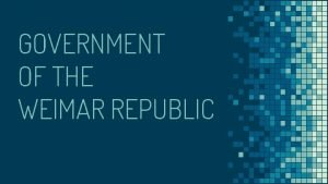 GOVERNMENT OF THE WEIMAR REPUBLIC THE WEIMAR REPUBLIC