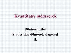 Kvantitatv mdszerek Dntselmlet Statisztikai dntsek alapelvei II Eddig