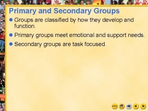 Primary and Secondary Groups l Groups are classified