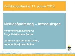 Politikeropplring 11 januar 2012 Mediehndtering introduksjon kommunikasjonsrdgiver Tonje