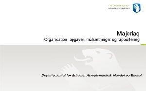 Majoriaq Organisation opgaver mlstninger og rapportering Departementet for
