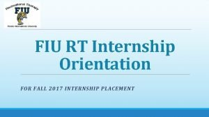 FIU RT Internship Orientation FOR FALL 2017 INTERNSHIP