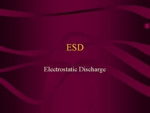 ESD Electrostatic Discharge ESD is simply the discharge