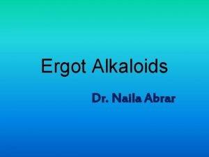 Ergot Alkaloids Dr Naila Abrar LEARNING OBJECTIVES After