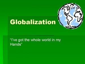 Globalization Ive got the whole world in my