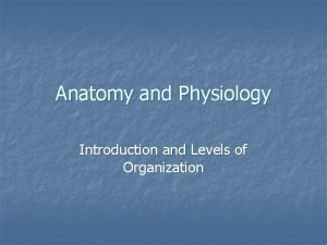 Anatomy and Physiology Introduction and Levels of Organization