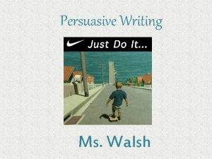 Persuasive Writing Ms Walsh Persuasive Writing Persuasive writing