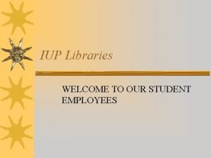IUP Libraries WELCOME TO OUR STUDENT EMPLOYEES IUP