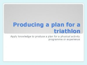 Producing a plan for a triathlon Apply knowledge