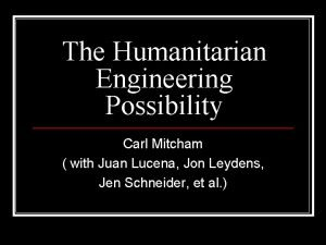 The Humanitarian Engineering Possibility Carl Mitcham with Juan
