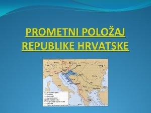 PROMETNI POLOAJ REPUBLIKE HRVATSKE izuzetno povoljan prometnogeografski poloaj