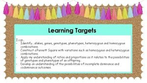 Learning Targets I can Identify alleles genotypes phenotypes