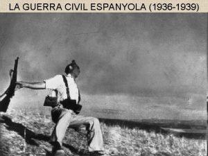 LA GUERRA CIVIL ESPANYOLA 1936 1939 La guerra
