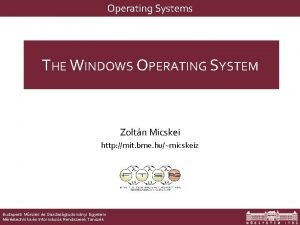Operating Systems THE WINDOWS OPERATING SYSTEM Zoltn Micskei