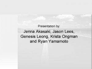 Presentation by Jenna Akasaki Jason Lees Genesis Leong