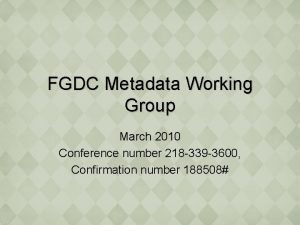FGDC Metadata Working Group March 2010 Conference number