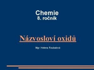 Chemie 8 ronk Nzvoslov oxid Mgr Helena Roubalov