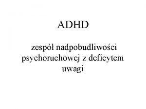 ADHD zesp nadpobudliwoci psychoruchowej z deficytem uwagi ADHD