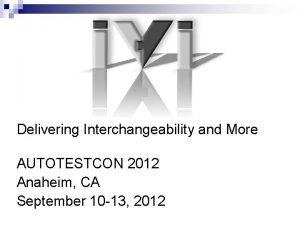 Delivering Interchangeability and More AUTOTESTCON 2012 Anaheim CA