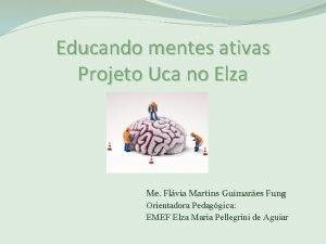 Educando mentes ativas Projeto Uca no Elza Me