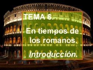 TEMA 6 En tiempos de los romanos Introduccin