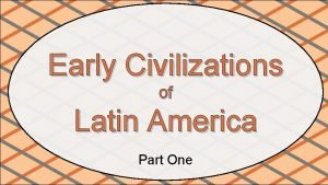 Early Civilizations of Latin America Part One The