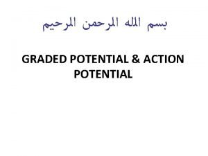 Objectives Define graded potential and action potential Describe