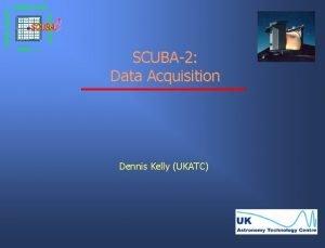 SCUBA2 Data Acquisition Dennis Kelly UKATC Data Acquisition