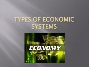 TYPES OF ECONOMIC SYSTEMS Traditional Economic Traditional economy