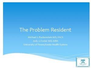 The Problem Resident Michael J Ruckenstein MD FACS