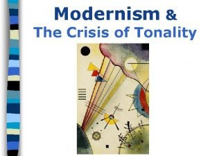 Modernism The Crisis of Tonality Modernism I Modernism