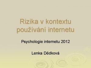 Rizika v kontextu pouvn internetu Psychologie internetu 2012
