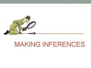 MAKING INFERENCES What is inference MAKING INFERENCE is