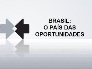 BRASIL O PAS DAS OPORTUNIDADES Brasil estas nossas