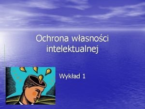Ochrona wasnoci intelektualnej Wykad 1 Pojcie wasnoci intelektualnej