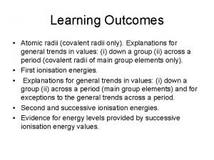 Learning Outcomes Atomic radii covalent radii only Explanations