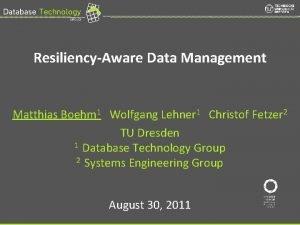 ResiliencyAware Data Management Matthias Boehm 1 Wolfgang Lehner