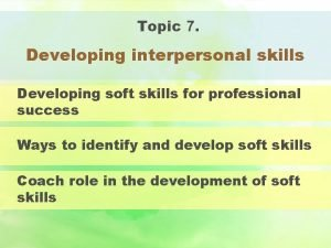 Topic 7 Developing interpersonal skills Developing soft skills