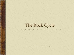 The Rock Cycle What is it The rock