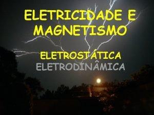 ELETRICIDADE E MAGNETISMO ELETROSTTICA ELETRODIN MICA ELETRICIDADE ELETROSTTICA