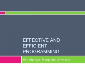 EFFECTIVE AND EFFICIENT PROGRAMMING Erin Shawgo Marquette University