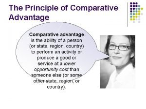 The Principle of Comparative Advantage Comparative advantage is