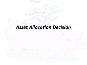 Asset Allocation Decision Asset allocation Process of deciding