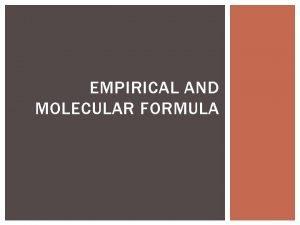 EMPIRICAL AND MOLECULAR FORMULA DEFINITIONS Empirical Formula The