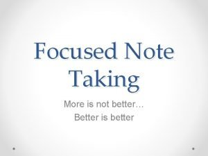 Focused Note Taking More is not better Better