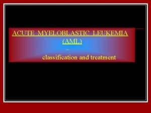 ACUTE MYELOBLASTIC LEUKEMIA AML classification and treatment Incidence
