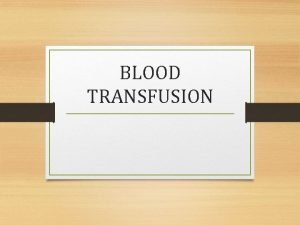 BLOOD TRANSFUSION BLOOD TRANSFUSION Infusion of blood products