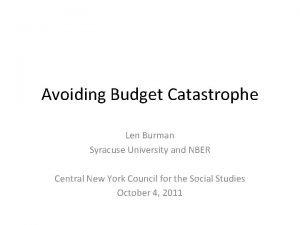 Avoiding Budget Catastrophe Len Burman Syracuse University and