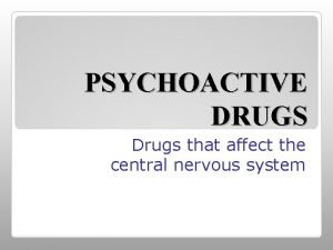 PSYCHOACTIVE DRUGS Drugs that affect the central nervous