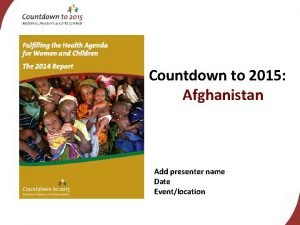 Countdown to 2015 Afghanistan Add presenter name Date